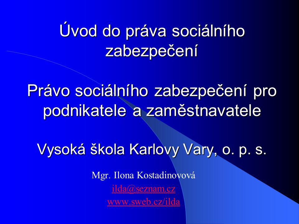 Úvod do práva sociálního zabezpečení Právo sociálního zabezpečení pro podnikatele a zaměstnavatele Vysoká škola Karlovy Vary, o. p. s. Mgr. Ilona Kost