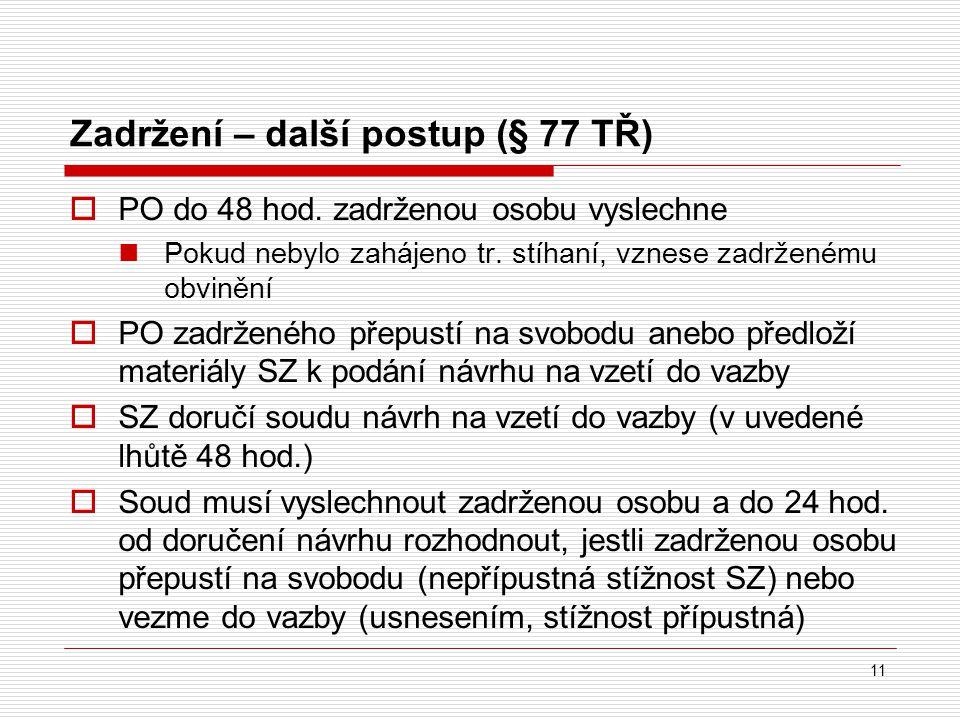 Zadržení – další postup (§ 77 TŘ) 11  PO do 48 hod. zadrženou osobu vyslechne Pokud nebylo zahájeno tr. stíhaní, vznese zadrženému obvinění  PO zadr