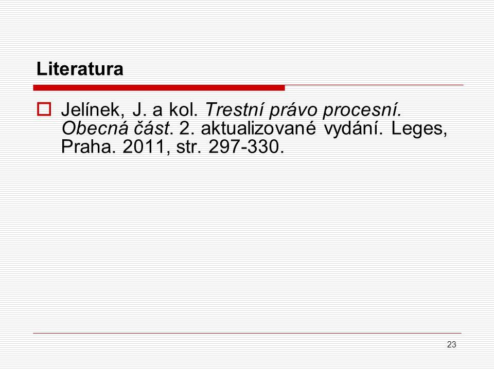 23 Literatura  Jelínek, J. a kol. Trestní právo procesní. Obecná část. 2. aktualizované vydání. Leges, Praha. 2011, str. 297-330.