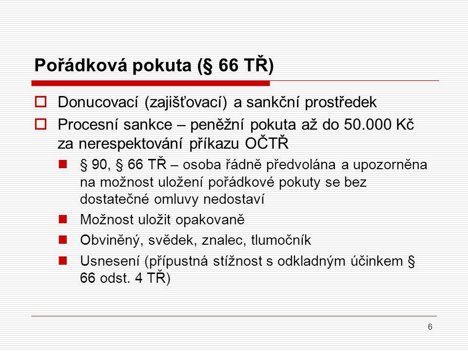 Pořádková pokuta (§ 66 TŘ) 6  Donucovací (zajišťovací) a sankční prostředek  Procesní sankce – peněžní pokuta až do 50.000 Kč za nerespektování přík