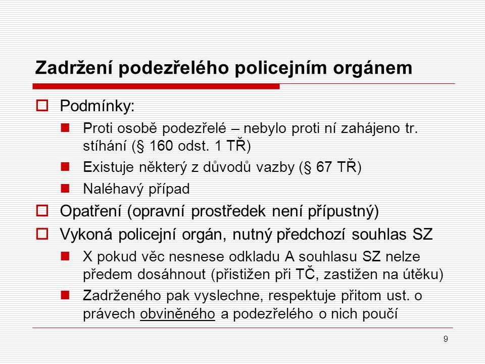 Zadržení podezřelého policejním orgánem 9  Podmínky: Proti osobě podezřelé – nebylo proti ní zahájeno tr. stíhání (§ 160 odst. 1 TŘ) Existuje některý