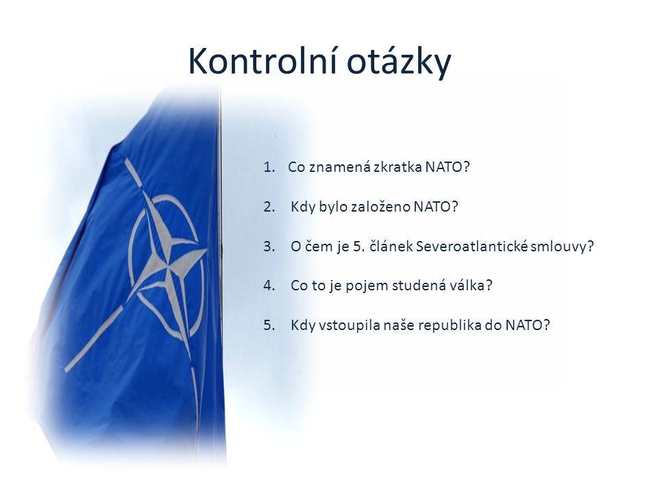 Kontrolní otázky 1.Co znamená zkratka NATO? 2. Kdy bylo založeno NATO? 3. O čem je 5. článek Severoatlantické smlouvy? 4. Co to je pojem studená válka