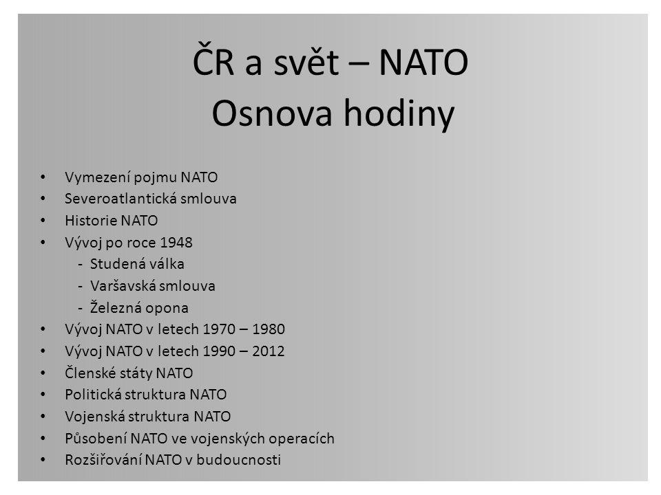 ČR a svět – NATO Vymezení pojmu NATO Severoatlantická smlouva Historie NATO Vývoj po roce 1948 - Studená válka - Varšavská smlouva - Železná opona Výv