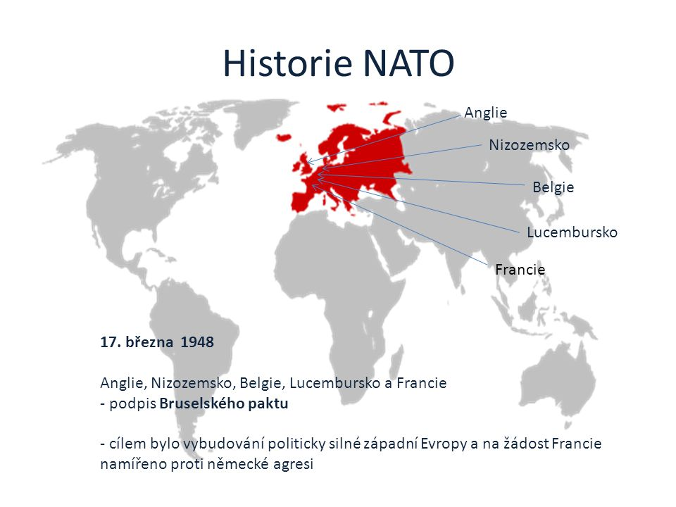 Historie NATO 17. března 1948 Anglie, Nizozemsko, Belgie, Lucembursko a Francie - podpis Bruselského paktu - cílem bylo vybudování politicky silné záp