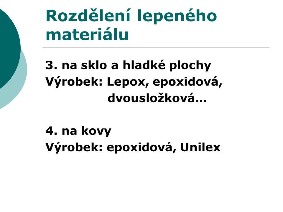 Rozdělení lepeného materiálu 3. na sklo a hladké plochy Výrobek: Lepox, epoxidová, dvousložková… 4. na kovy Výrobek: epoxidová, Unilex