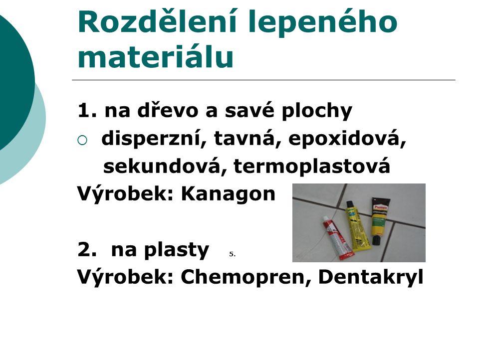 Rozdělení lepeného materiálu 1. na dřevo a savé plochy  disperzní, tavná, epoxidová, sekundová, termoplastová Výrobek: Kanagon 2. na plasty 5. Výrobe