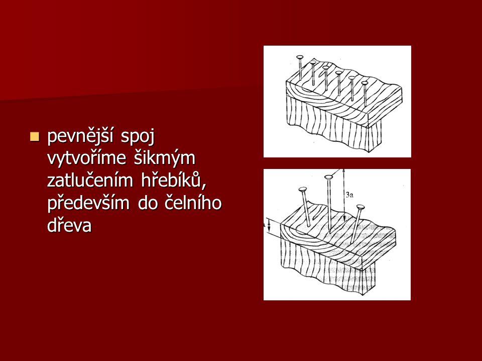 pevnější spoj vytvoříme šikmým zatlučením hřebíků, především do čelního dřeva pevnější spoj vytvoříme šikmým zatlučením hřebíků, především do čelního dřeva