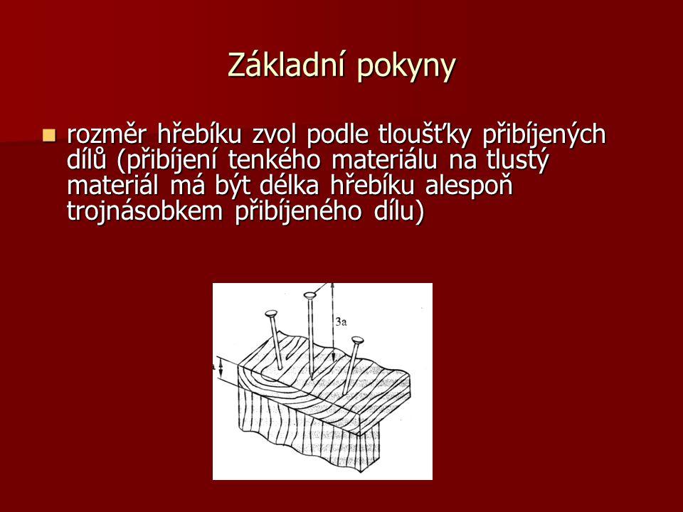 Základní pokyny rozměr hřebíku zvol podle tloušťky přibíjených dílů (přibíjení tenkého materiálu na tlustý materiál má být délka hřebíku alespoň trojnásobkem přibíjeného dílu) rozměr hřebíku zvol podle tloušťky přibíjených dílů (přibíjení tenkého materiálu na tlustý materiál má být délka hřebíku alespoň trojnásobkem přibíjeného dílu)