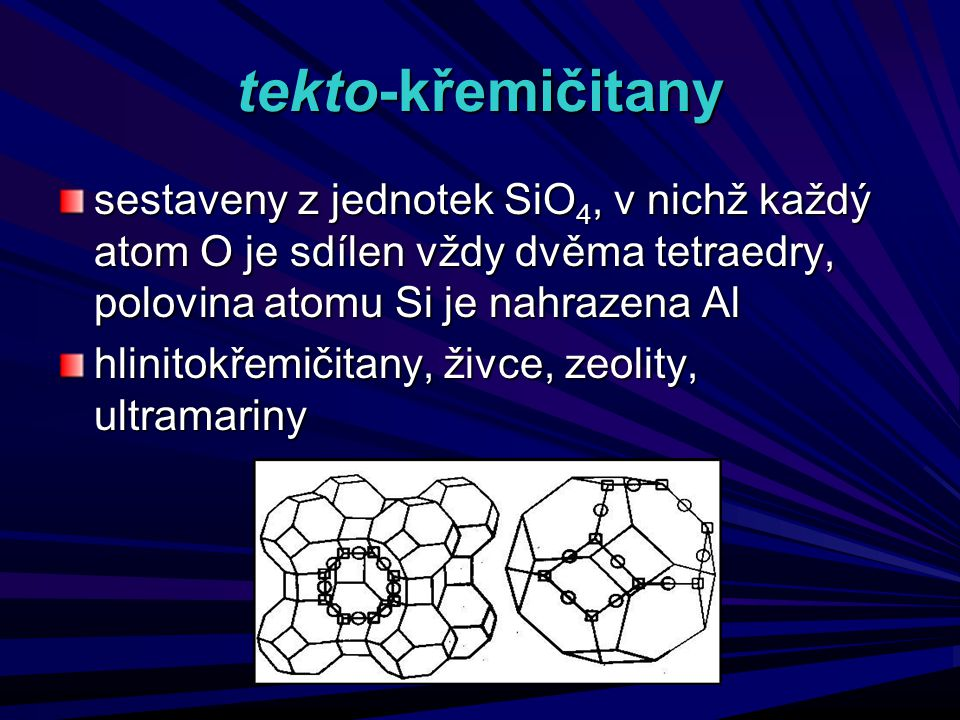 tekto-křemičitany sestaveny z jednotek SiO 4, v nichž každý atom O je sdílen vždy dvěma tetraedry, polovina atomu Si je nahrazena Al hlinitokřemičitan
