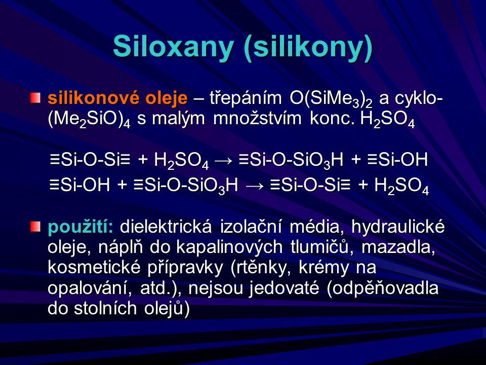Siloxany (silikony) silikonové oleje – třepáním O(SiMe 3 ) 2 a cyklo- (Me 2 SiO) 4 s malým množstvím konc. H 2 SO 4 ≡Si-O-Si≡ + H 2 SO 4 → ≡Si-O-SiO 3