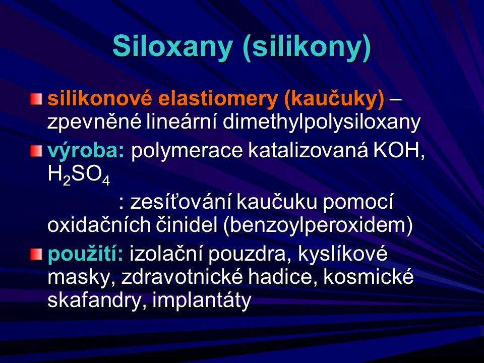 Siloxany (silikony) silikonové elastiomery (kaučuky) – zpevněné lineární dimethylpolysiloxany výroba: polymerace katalizovaná KOH, H 2 SO 4 : zesíťová