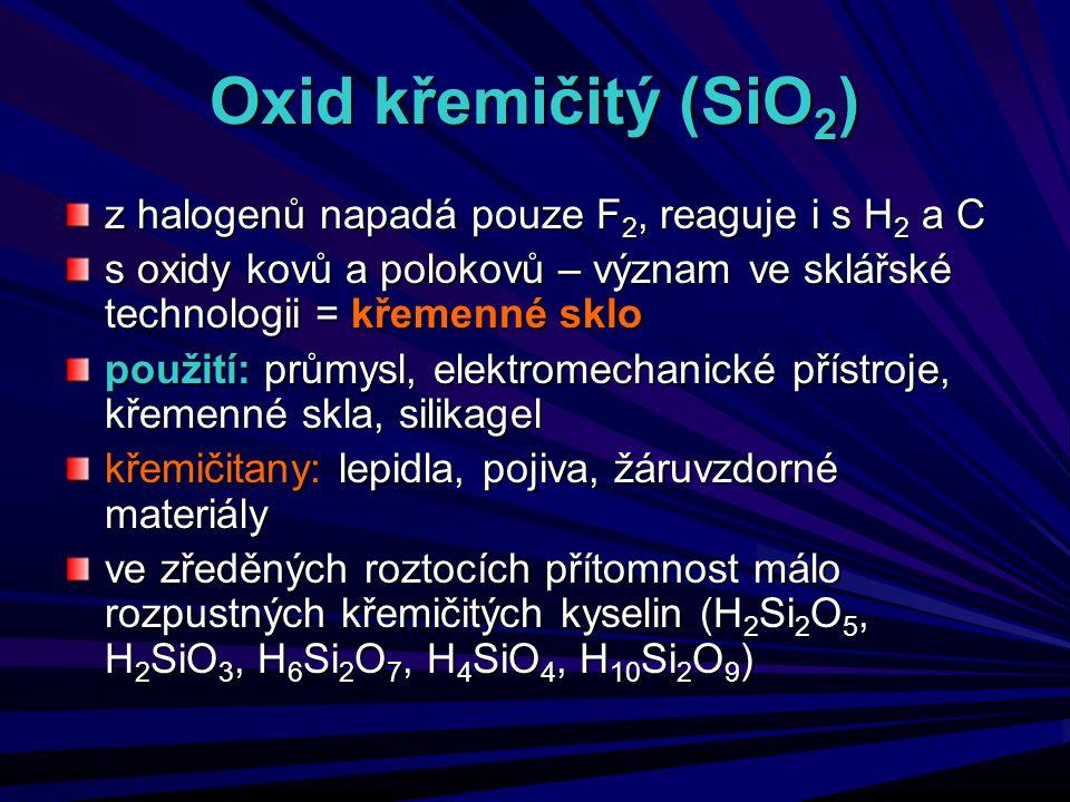 Oxid křemičitý (SiO 2 ) z halogenů napadá pouze F 2, reaguje i s H 2 a C s oxidy kovů a polokovů – význam ve sklářské technologii = křemenné sklo použ