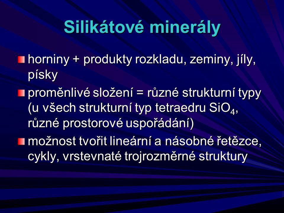 Silikátové minerály horniny + produkty rozkladu, zeminy, jíly, písky proměnlivé složení = různé strukturní typy (u všech strukturní typ tetraedru SiO