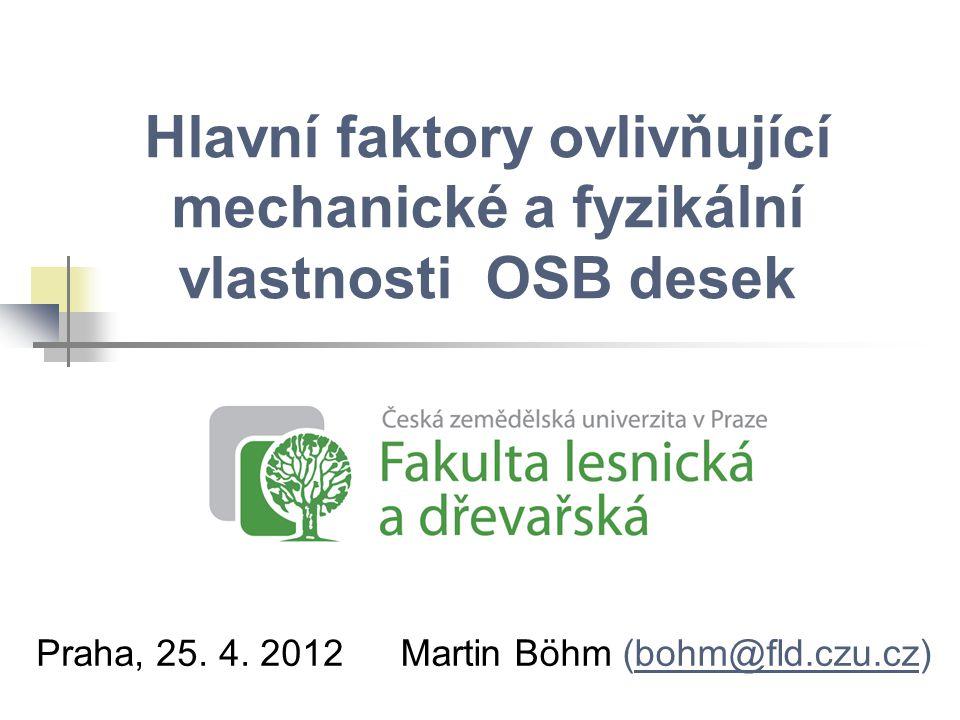 Hlavní faktory ovlivňující mechanické a fyzikální vlastnosti OSB desek Praha, 25. 4. 2012Martin Böhm (bohm@fld.czu.cz)bohm@fld.czu.cz