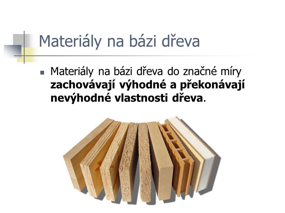 Materiály na bázi dřeva Materiály na bázi dřeva do značné míry zachovávají výhodné a překonávají nevýhodné vlastnosti dřeva.
