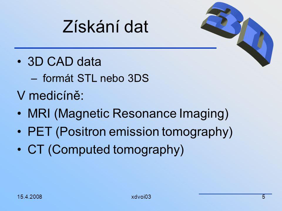 15.4.2008xdvoi035 Získání dat 3D CAD data – formát STL nebo 3DS V medicíně: MRI (Magnetic Resonance Imaging) PET (Positron emission tomography) CT (Co