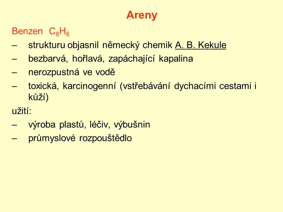 Areny Benzen C 6 H 6 –strukturu objasnil německý chemik A. B. Kekule –bezbarvá, hořlavá, zapáchající kapalina –nerozpustná ve vodě –toxická, karcinoge