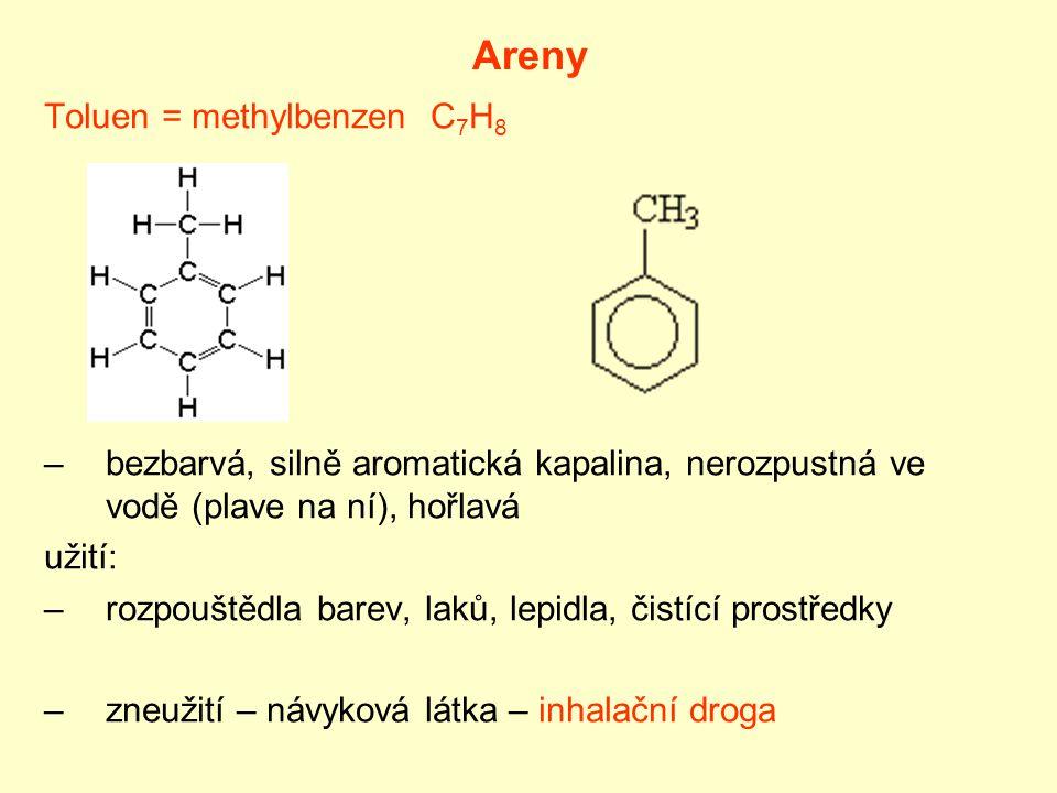 Areny Toluen = methylbenzen C 7 H 8 –bezbarvá, silně aromatická kapalina, nerozpustná ve vodě (plave na ní), hořlavá užití: –rozpouštědla barev, laků,