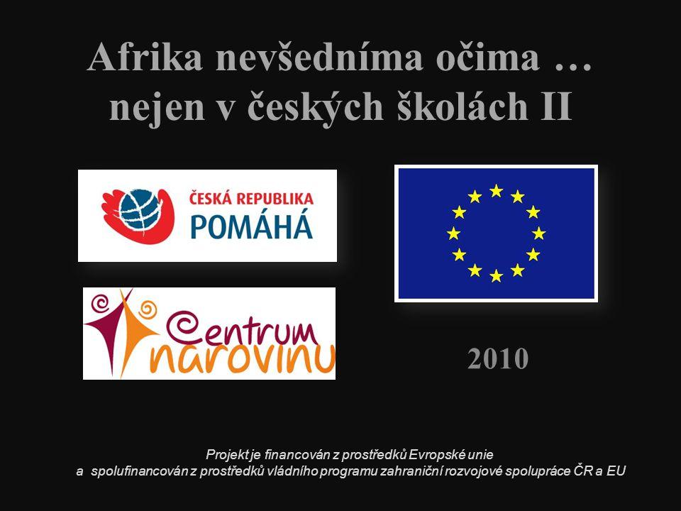 Afrika nevšedníma očima … nejen v českých školách II 2010 Projekt je financován z prostředků Evropské unie a spolufinancován z prostředků vládního programu zahraniční rozvojové spolupráce ČR a EU