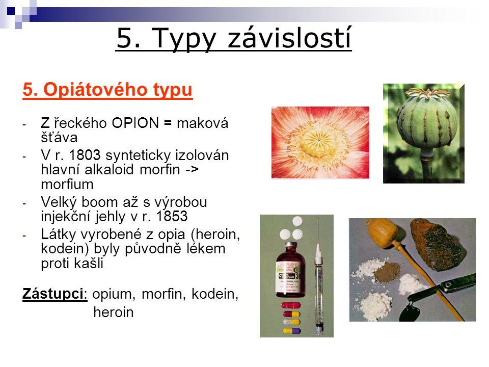 5. Typy závislostí 5. Opiátového typu - Z řeckého OPION = maková šťáva - V r. 1803 synteticky izolován hlavní alkaloid morfin -> morfium - Velký boom