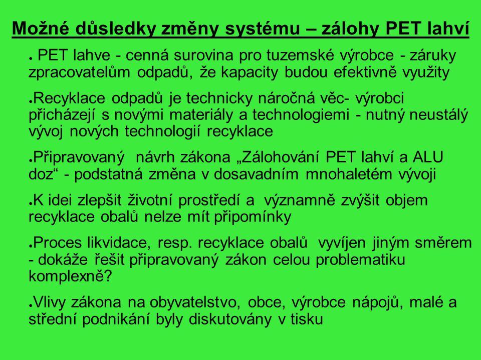 """Možné důsledky změny systému – zálohy PET lahví ● PET lahve - cenná surovina pro tuzemské výrobce - záruky zpracovatelům odpadů, že kapacity budou efektivně využity ● Recyklace odpadů je technicky náročná věc- výrobci přicházejí s novými materiály a technologiemi - nutný neustálý vývoj nových technologií recyklace ● Připravovaný návrh zákona """"Zálohování PET lahví a ALU doz - podstatná změna v dosavadním mnohaletém vývoji ● K idei zlepšit životní prostředí a významně zvýšit objem recyklace obalů nelze mít připomínky ● Proces likvidace, resp."""