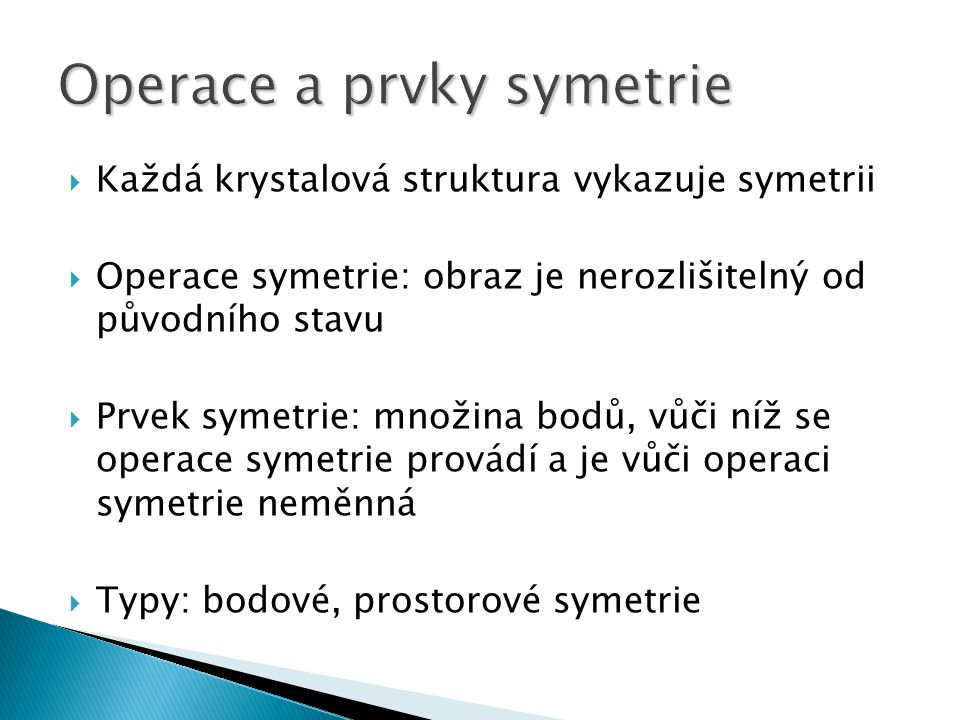  Každá krystalová struktura vykazuje symetrii  Operace symetrie: obraz je nerozlišitelný od původního stavu  Prvek symetrie: množina bodů, vůči níž se operace symetrie provádí a je vůči operaci symetrie neměnná  Typy: bodové, prostorové symetrie