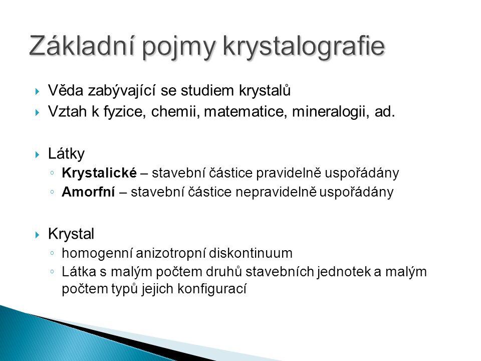  Věda zabývající se studiem krystalů  Vztah k fyzice, chemii, matematice, mineralogii, ad.  Látky ◦ Krystalické – stavební částice pravidelně uspoř