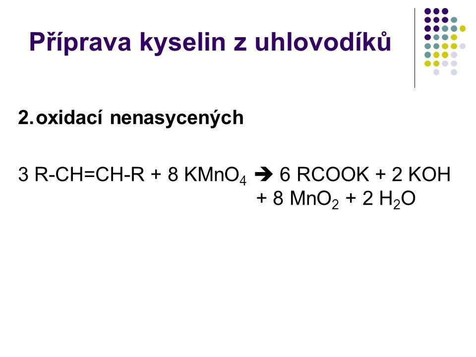 Příprava kyselin z uhlovodíků 2.oxidací nenasycených 3 R-CH=CH-R + 8 KMnO 4  6 RCOOK + 2 KOH + 8 MnO 2 + 2 H 2 O