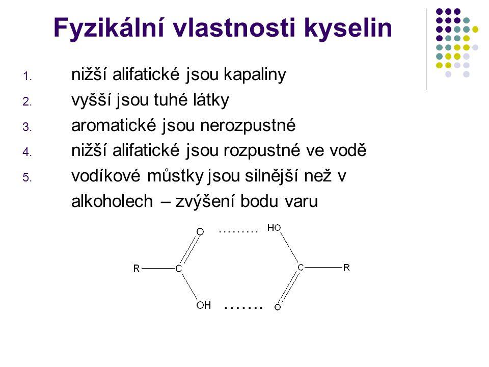 Fyzikální vlastnosti kyselin 1. nižší alifatické jsou kapaliny 2. vyšší jsou tuhé látky 3. aromatické jsou nerozpustné 4. nižší alifatické jsou rozpus