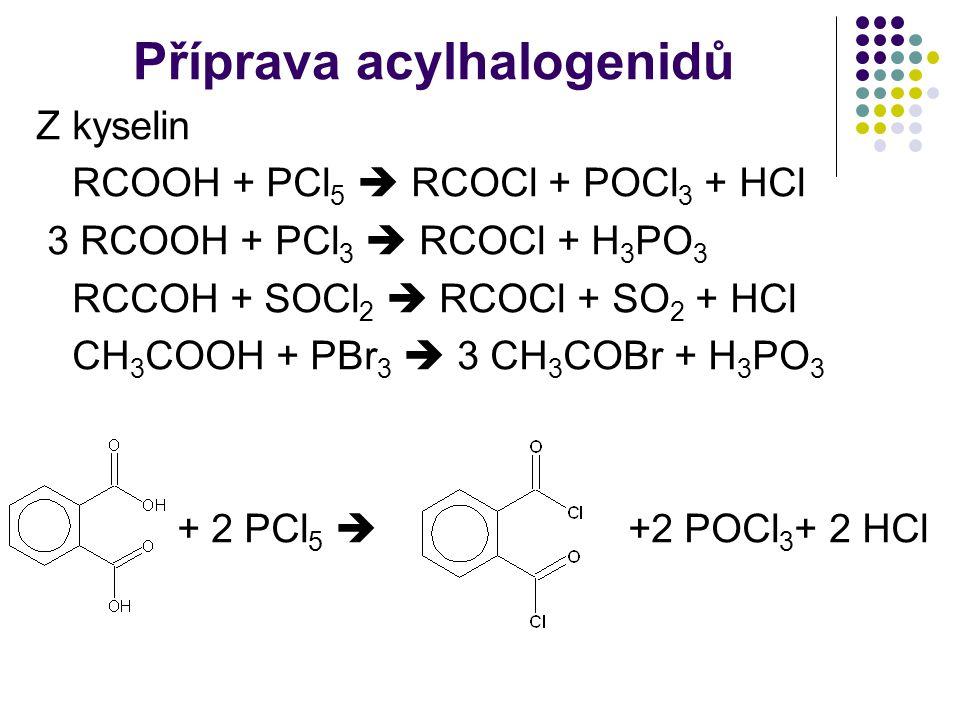 Příprava acylhalogenidů Z kyselin RCOOH + PCl 5  RCOCl + POCl 3 + HCl 3 RCOOH + PCl 3  RCOCl + H 3 PO 3 RCCOH + SOCl 2  RCOCl + SO 2 + HCl CH 3 COOH + PBr 3  3 CH 3 COBr + H 3 PO 3 + 2 PCl 5  +2 POCl 3 + 2 HCl