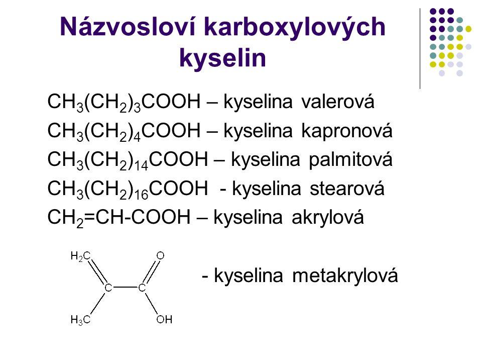 Názvosloví karboxylových kyselin CH 3 (CH 2 ) 3 COOH – kyselina valerová CH 3 (CH 2 ) 4 COOH – kyselina kapronová CH 3 (CH 2 ) 14 COOH – kyselina palmitová CH 3 (CH 2 ) 16 COOH - kyselina stearová CH 2 =CH-COOH – kyselina akrylová - kyselina metakrylová