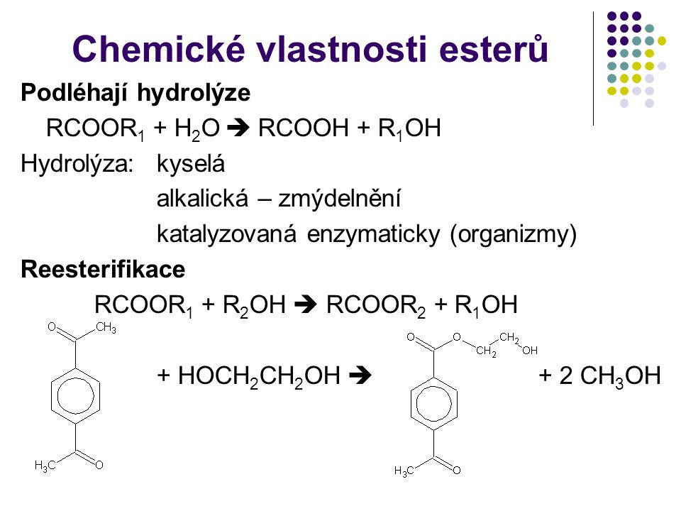 Chemické vlastnosti esterů Podléhají hydrolýze RCOOR 1 + H 2 O  RCOOH + R 1 OH Hydrolýza:kyselá alkalická – zmýdelnění katalyzovaná enzymaticky (organizmy) Reesterifikace RCOOR 1 + R 2 OH  RCOOR 2 + R 1 OH + HOCH 2 CH 2 OH  + 2 CH 3 OH