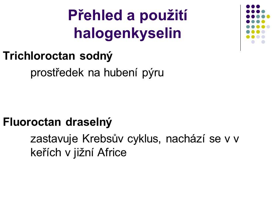 Přehled a použití halogenkyselin Trichloroctan sodný prostředek na hubení pýru Fluoroctan draselný zastavuje Krebsův cyklus, nachází se v v keřích v jižní Africe