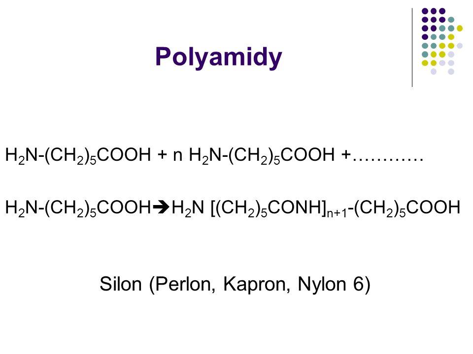 Polyamidy H 2 N-(CH 2 ) 5 COOH + n H 2 N-(CH 2 ) 5 COOH +………… H 2 N-(CH 2 ) 5 COOH  H 2 N [(CH 2 ) 5 CONH] n+1 -(CH 2 ) 5 COOH Silon (Perlon, Kapron, Nylon 6)
