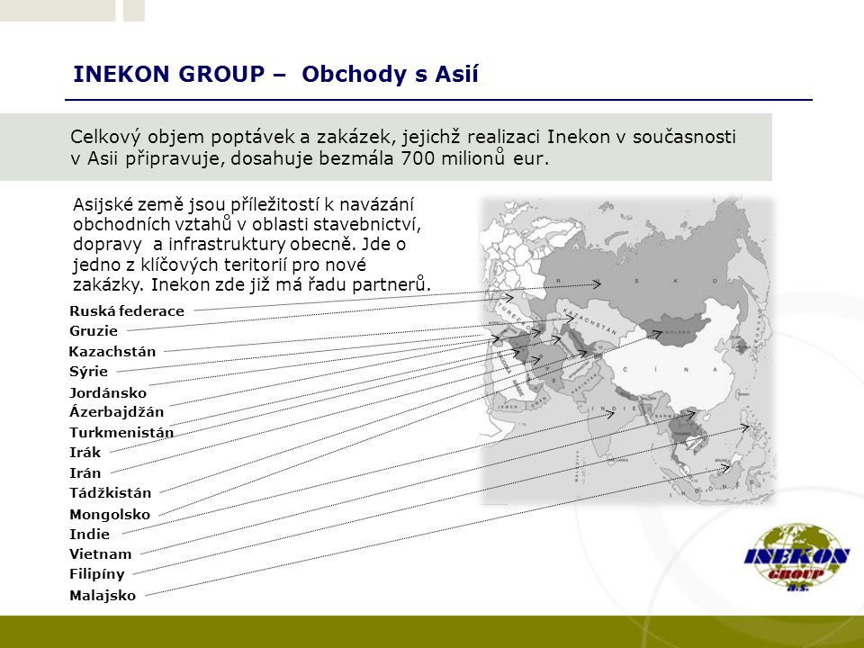 INEKON GROUP – Obchody s Asií Celkový objem poptávek a zakázek, jejichž realizaci Inekon v současnosti v Asii připravuje, dosahuje bezmála 700 milionů eur.