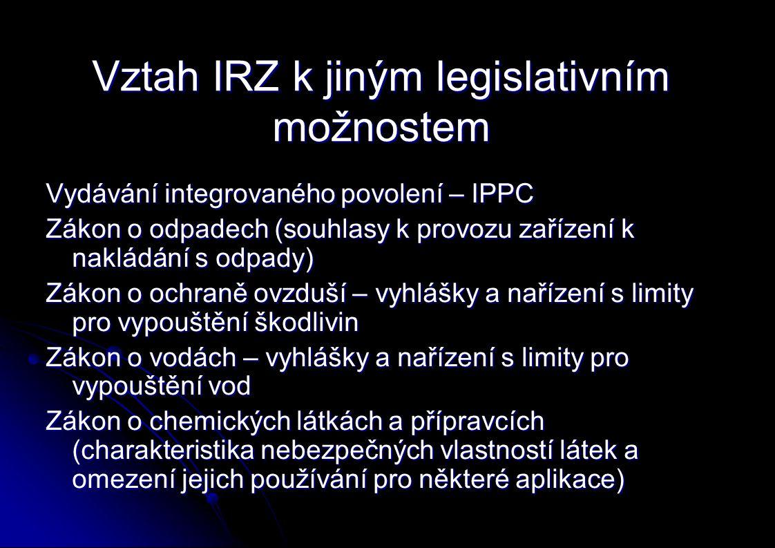 Vztah IRZ k jiným legislativním možnostem Vydávání integrovaného povolení – IPPC Zákon o odpadech (souhlasy k provozu zařízení k nakládání s odpady) Zákon o ochraně ovzduší – vyhlášky a nařízení s limity pro vypouštění škodlivin Zákon o vodách – vyhlášky a nařízení s limity pro vypouštění vod Zákon o chemických látkách a přípravcích (charakteristika nebezpečných vlastností látek a omezení jejich používání pro některé aplikace)