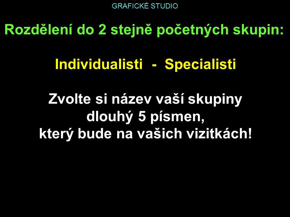 GRAFICKÉ STUDIO Rozdělení do 2 stejně početných skupin: Individualisti - Specialisti Zvolte si název vaší skupiny dlouhý 5 písmen, který bude na vašich vizitkách!