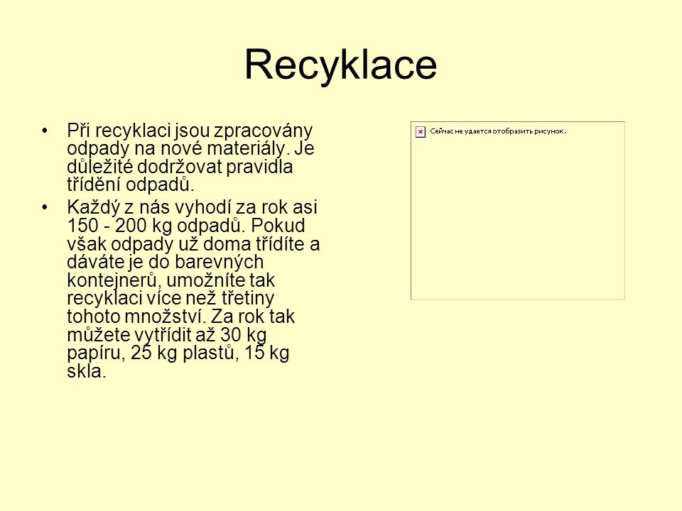 Recyklace Při recyklaci jsou zpracovány odpady na nové materiály. Je důležité dodržovat pravidla třídění odpadů. Každý z nás vyhodí za rok asi 150 - 2