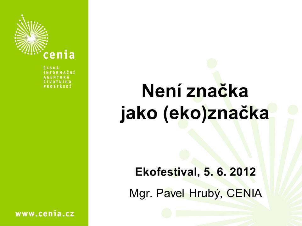 Není značka jako (eko)značka Ekofestival, 5. 6. 2012 Mgr. Pavel Hrubý, CENIA