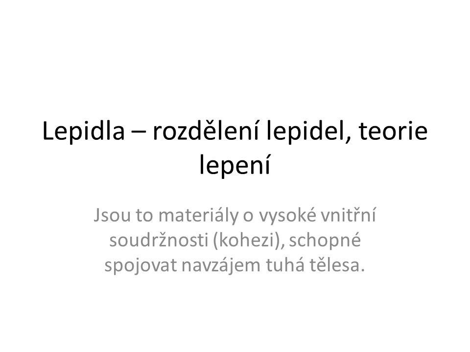 Lepidla – rozdělení lepidel, teorie lepení Jsou to materiály o vysoké vnitřní soudržnosti (kohezi), schopné spojovat navzájem tuhá tělesa.