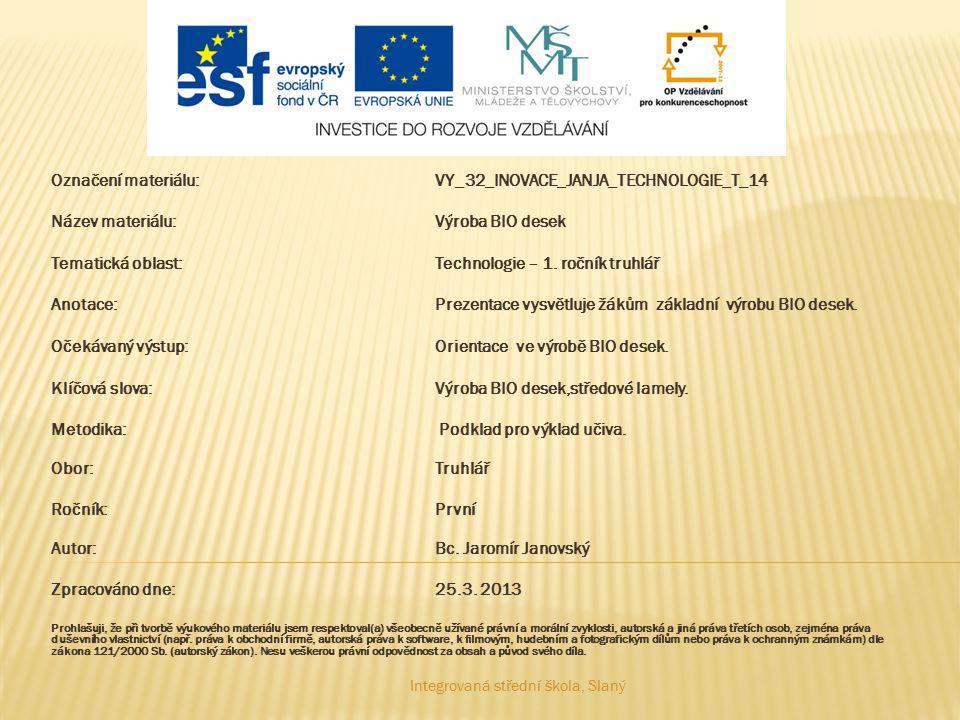 Označení materiálu:VY_32_INOVACE_JANJA_TECHNOLOGIE_T_14 Název materiálu:Výroba BIO desek Tematická oblast:Technologie – 1. ročník truhlář Anotace: Pre