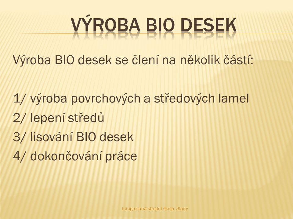 Výroba BIO desek se člení na několik částí: 1/ výroba povrchových a středových lamel 2/ lepení středů 3/ lisování BIO desek 4/ dokončování práce Integ