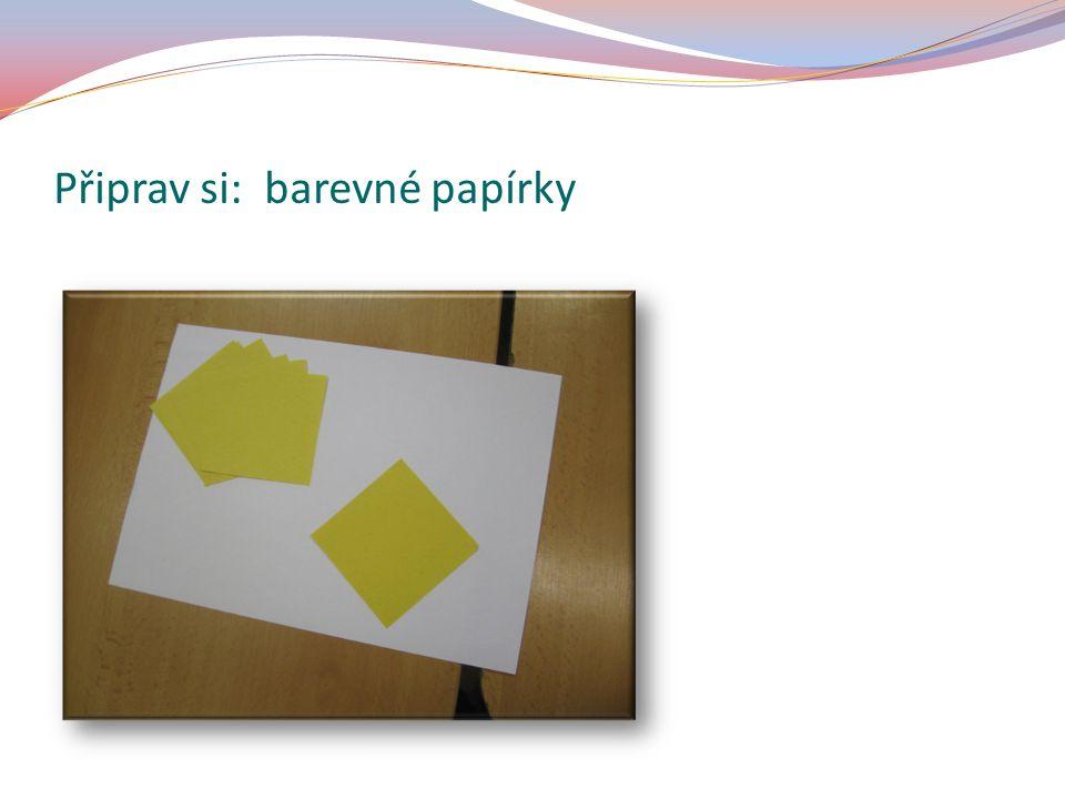 Připrav si: barevné papírky – rozměr 7x7 cm