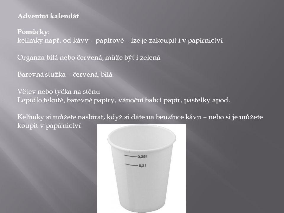 Adventní kalendář Pomůcky : kelímky např. od kávy – papírové – lze je zakoupit i v papírnictví Organza bílá nebo červená, může být i zelená Barevná st