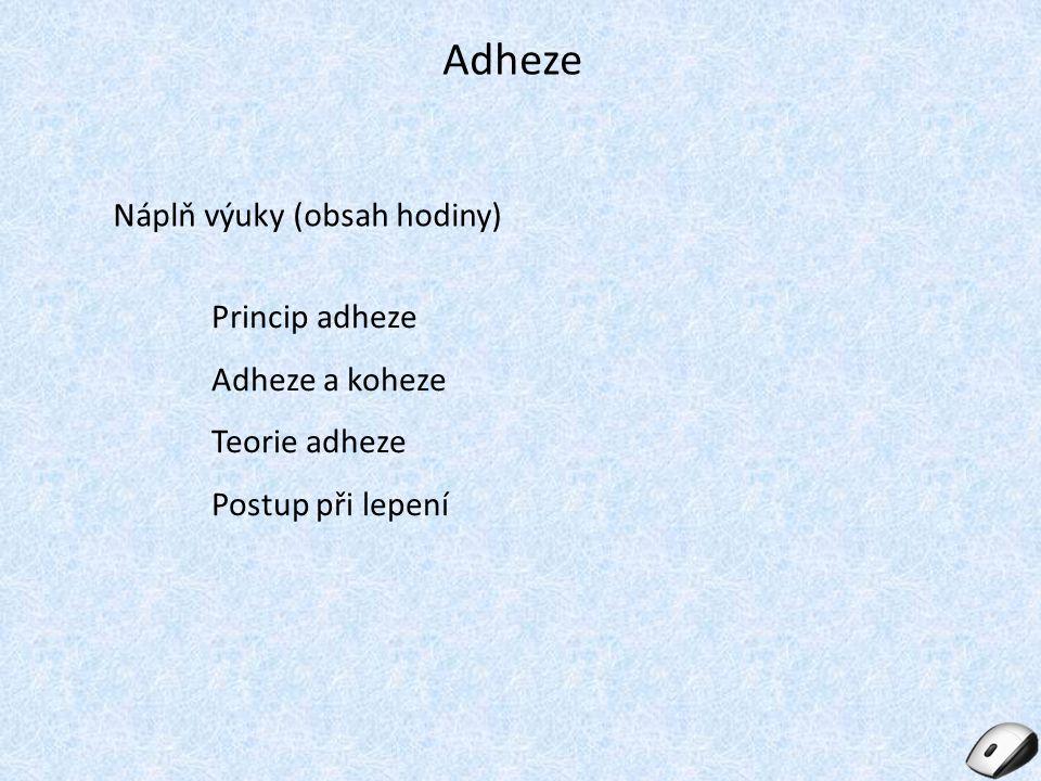 Adheze Náplň výuky (obsah hodiny) Princip adheze Adheze a koheze Teorie adheze Postup při lepení