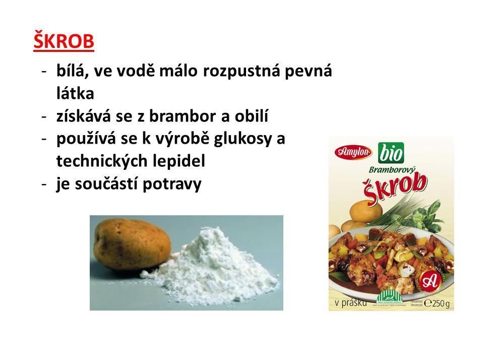 ŠKROB -bílá, ve vodě málo rozpustná pevná látka -získává se z brambor a obilí -používá se k výrobě glukosy a technických lepidel -je součástí potravy