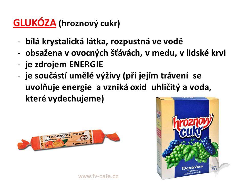 GLUKÓZA (hroznový cukr) -bílá krystalická látka, rozpustná ve vodě -obsažena v ovocných šťávách, v medu, v lidské krvi -je zdrojem ENERGIE -je součást