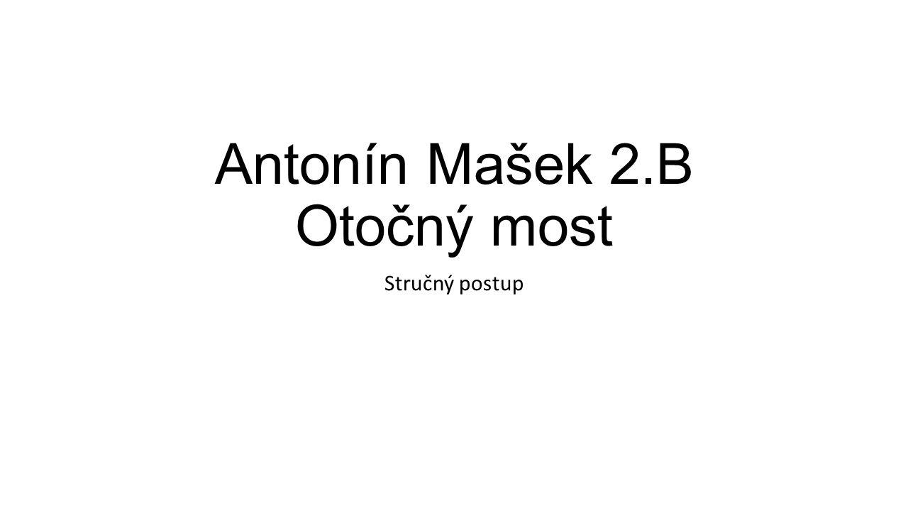 Antonín Mašek 2.B Otočný most Stručný postup