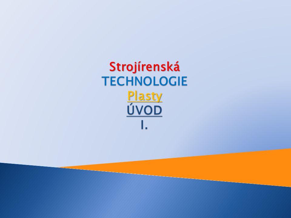 Strojírenská TECHNOLOGIE Plasty ÚVOD I.