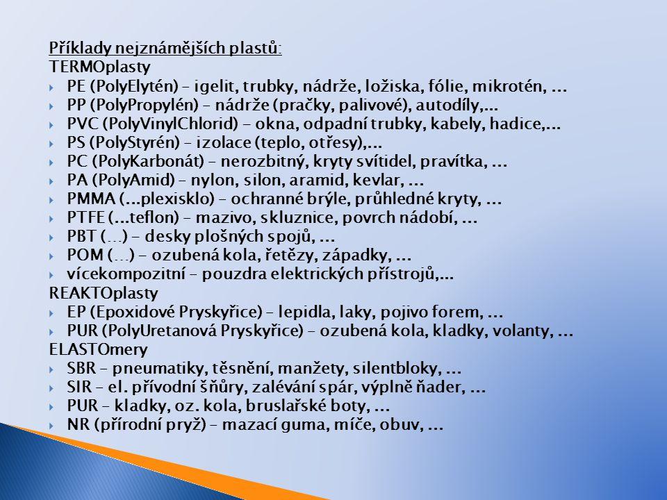 Příklady nejznámějších plastů: TERMOplasty  PE (PolyElytén) – igelit, trubky, nádrže, ložiska, fólie, mikrotén,...